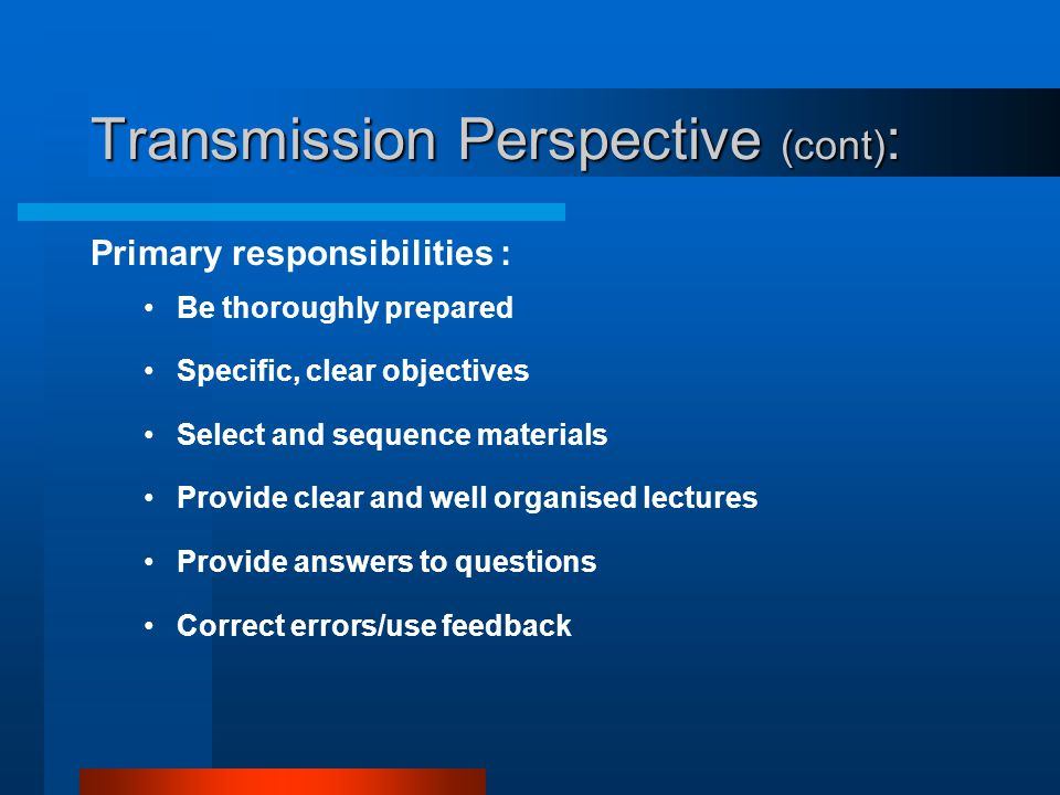 Transmission Perspective (cont) : Key beliefs: Content is learned in its authorised form Process of learning is additive Role of the teacher is to rep