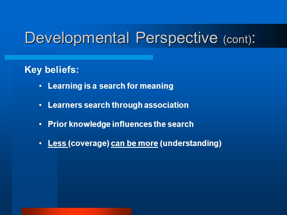 Developmental Perspective : Learners and their understanding of the environment are the dominant features Governing assumptions: Knowledge is individu