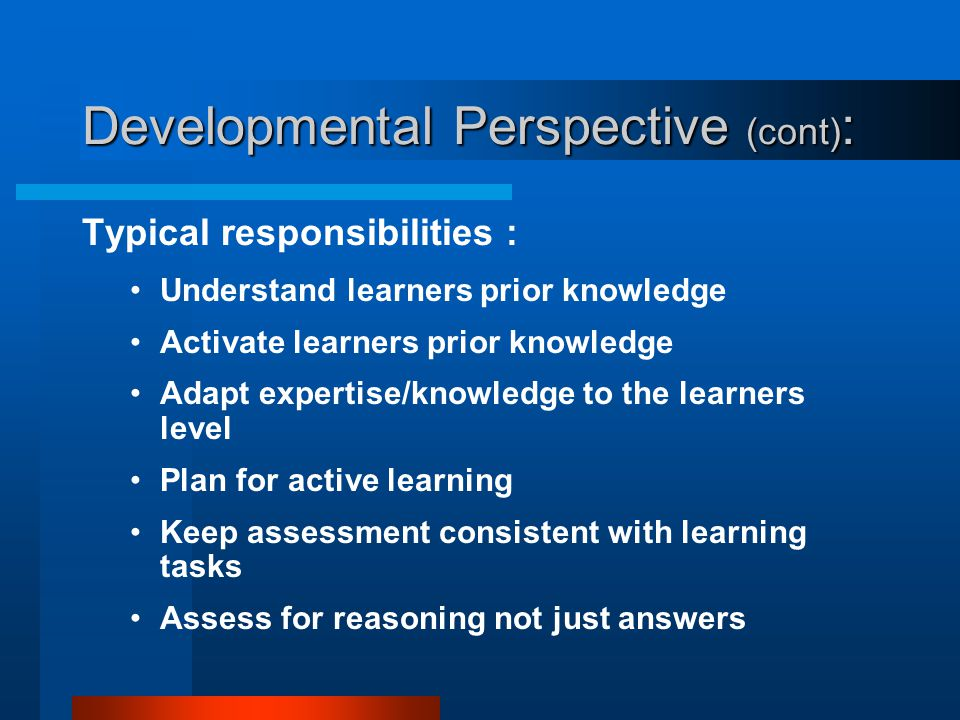 Developmental Perspective (cont) : Key beliefs: Learning is a search for meaning Learners search through association Prior knowledge influences the se