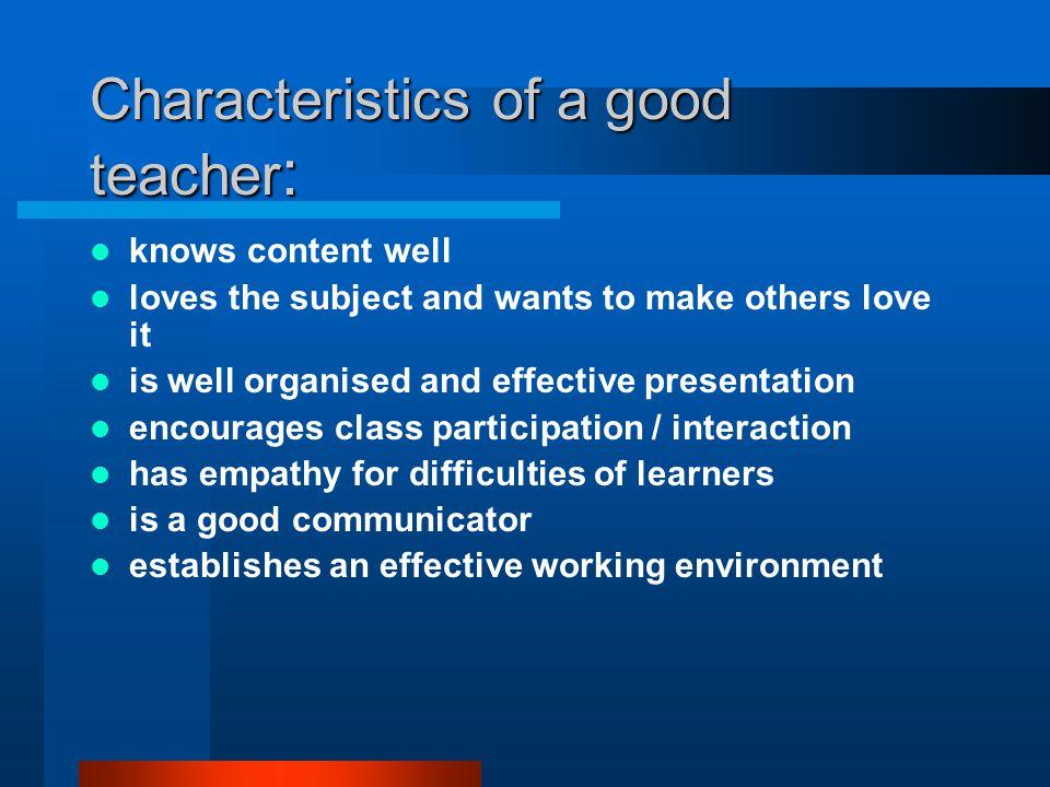 Characteristics of a good teacher: Give the characteristics of an effective teacher: Personal traits Classroom traits Assessment strategies