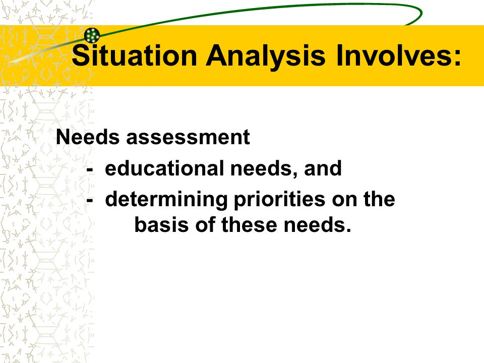 Situation Analysis Normally undertaken prior to the process of curriculum development, but it should not be seen only as a preliminary step only.