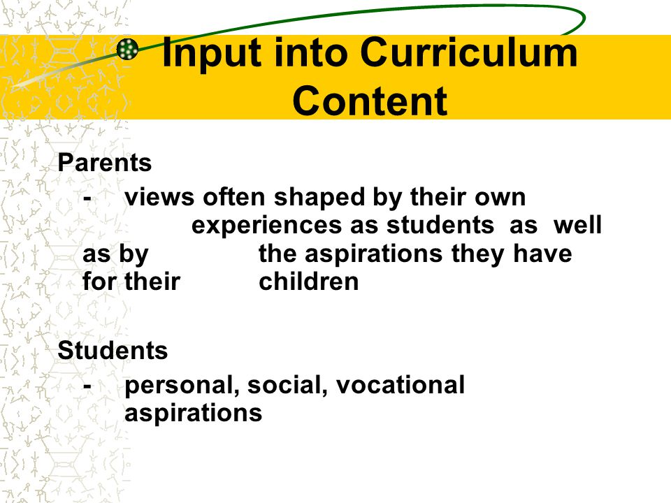 Input into Curriculum Content Parents -views often shaped by their own experiences as students as well as by the aspirations they have for their children Students -personal, social, vocational aspirations
