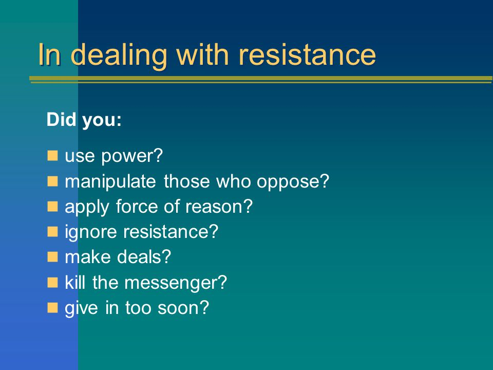 Task 5: In your groups again: Dealing with resistance Think of a situation where you encountered strong resistance What actions did you take initially.