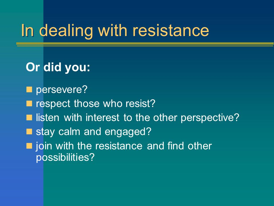 In dealing with resistance Did you: use power. manipulate those who oppose.