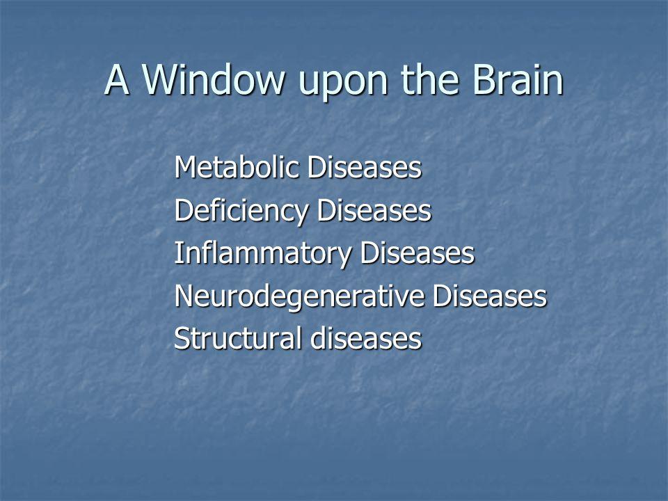 A Window upon the Brain Metabolic Diseases Deficiency Diseases Inflammatory Diseases Neurodegenerative Diseases Structural diseases