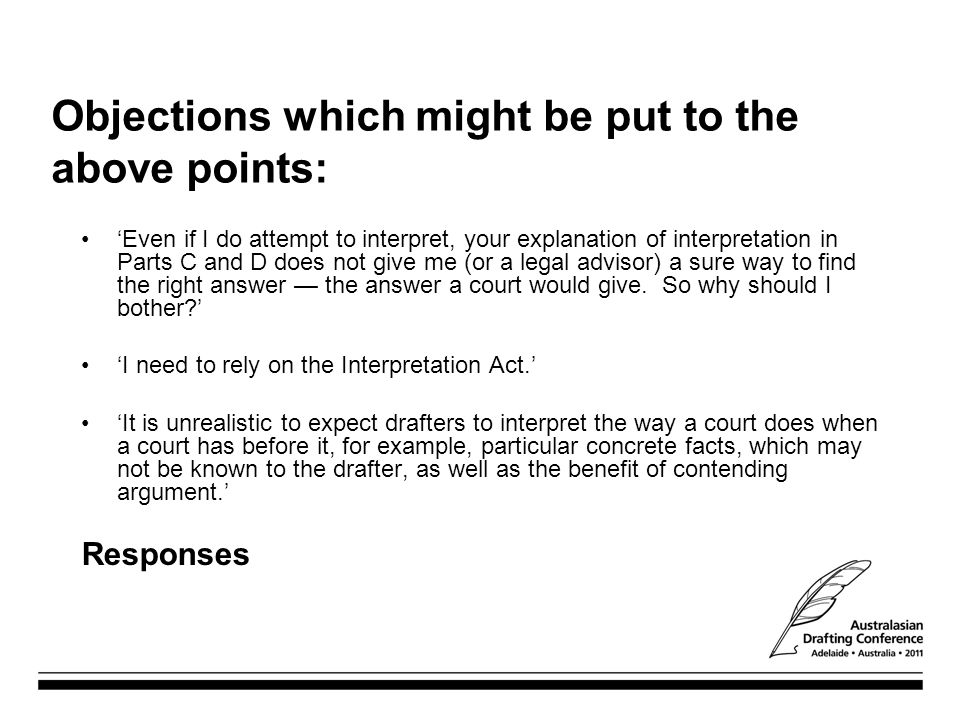 Objections which might be put to the above points: 'Even if I do attempt to interpret, your explanation of interpretation in Parts C and D does not give me (or a legal advisor) a sure way to find the right answer — the answer a court would give.