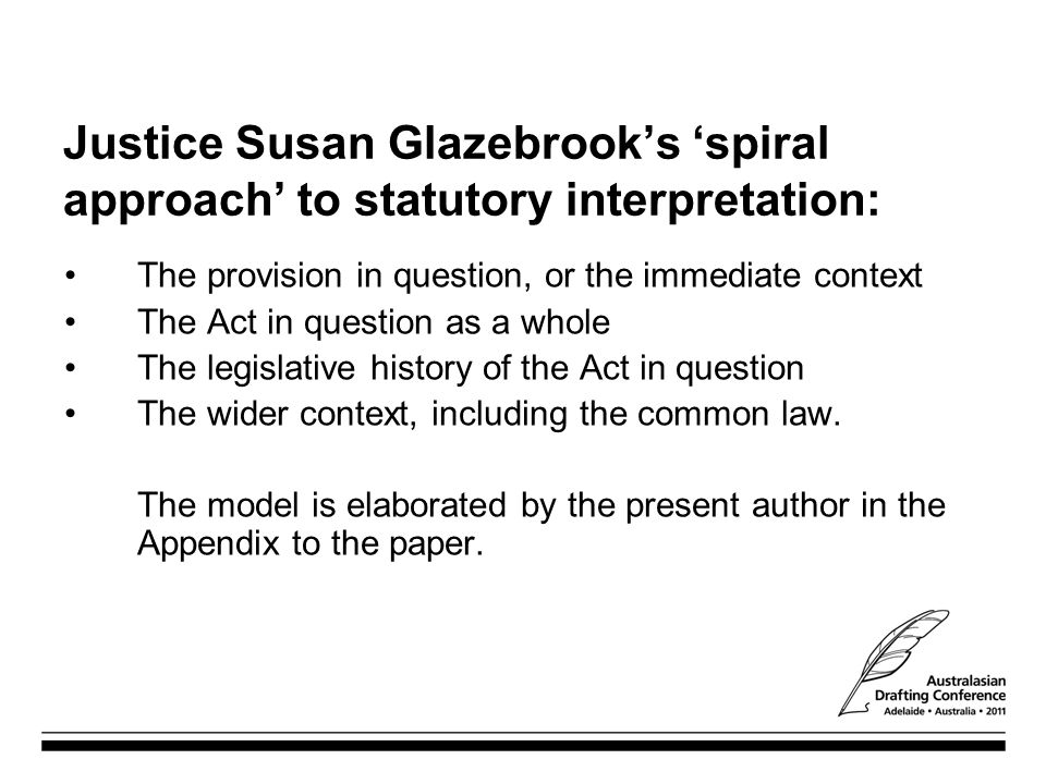 Justice Susan Glazebrook's 'spiral approach' to statutory interpretation: The provision in question, or the immediate context The Act in question as a whole The legislative history of the Act in question The wider context, including the common law.