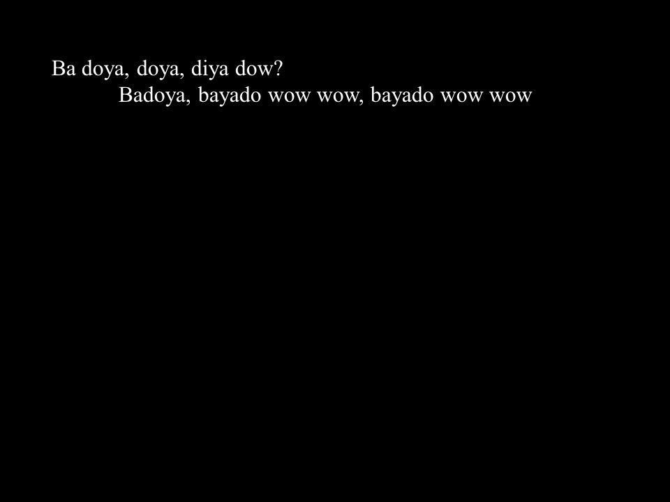 Ba doya, doya, diya dow Badoya, bayado wow wow, bayado wow wow
