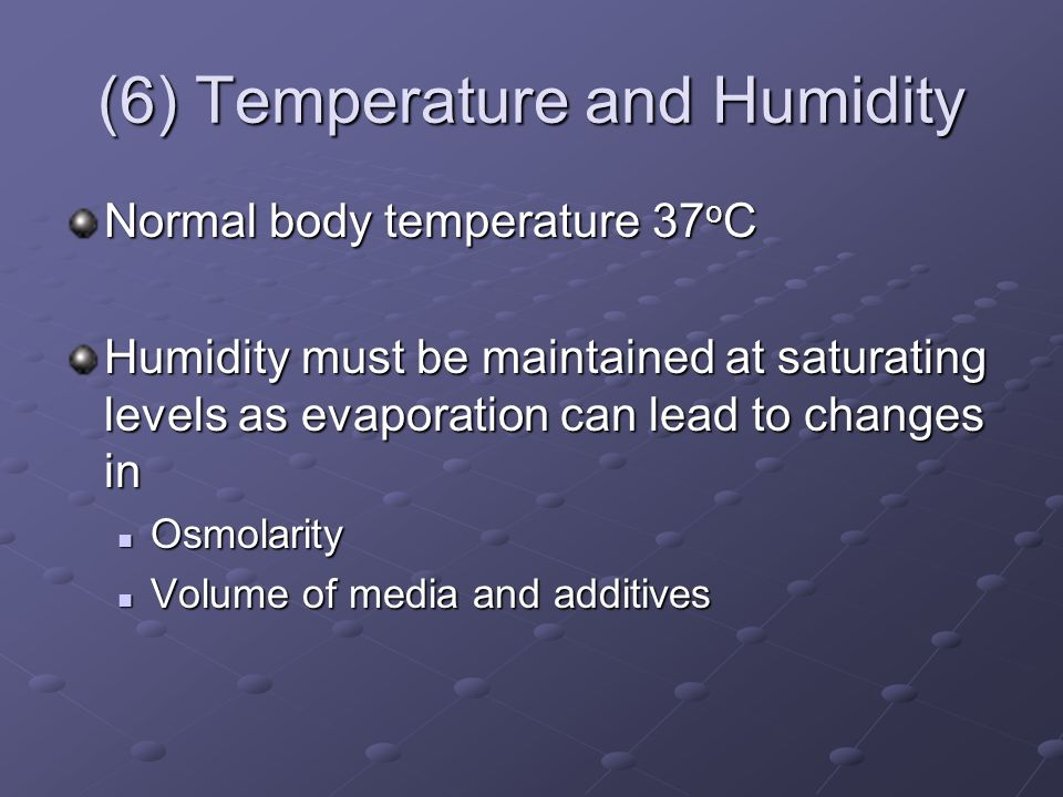 (6) Temperature and Humidity Normal body temperature 37 o C Humidity must be maintained at saturating levels as evaporation can lead to changes in Osmolarity Osmolarity Volume of media and additives Volume of media and additives