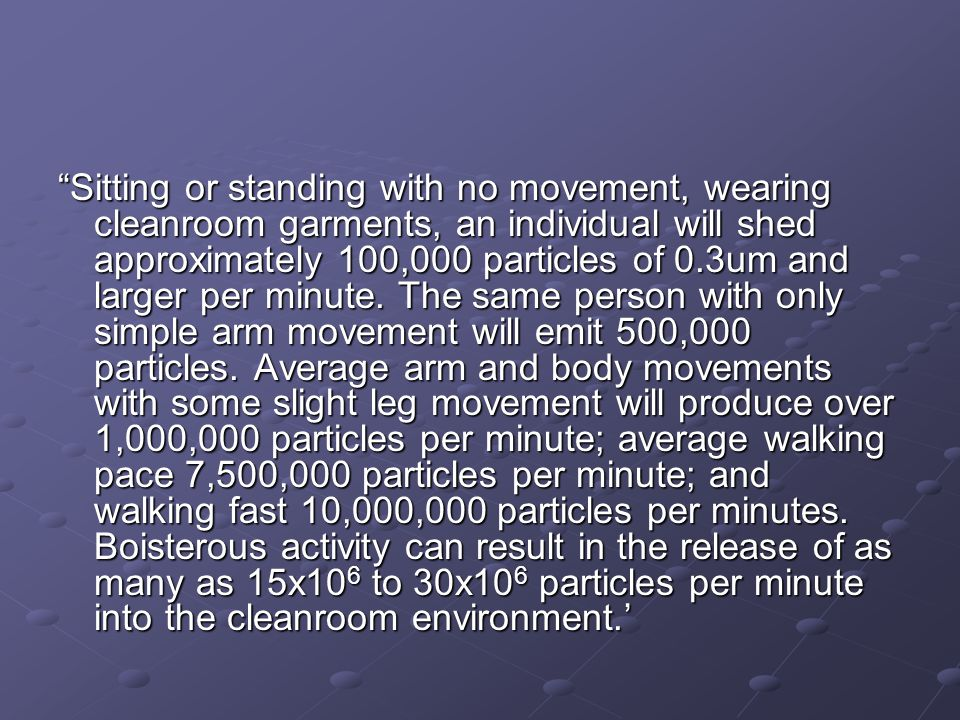Sitting or standing with no movement, wearing cleanroom garments, an individual will shed approximately 100,000 particles of 0.3um and larger per minute.