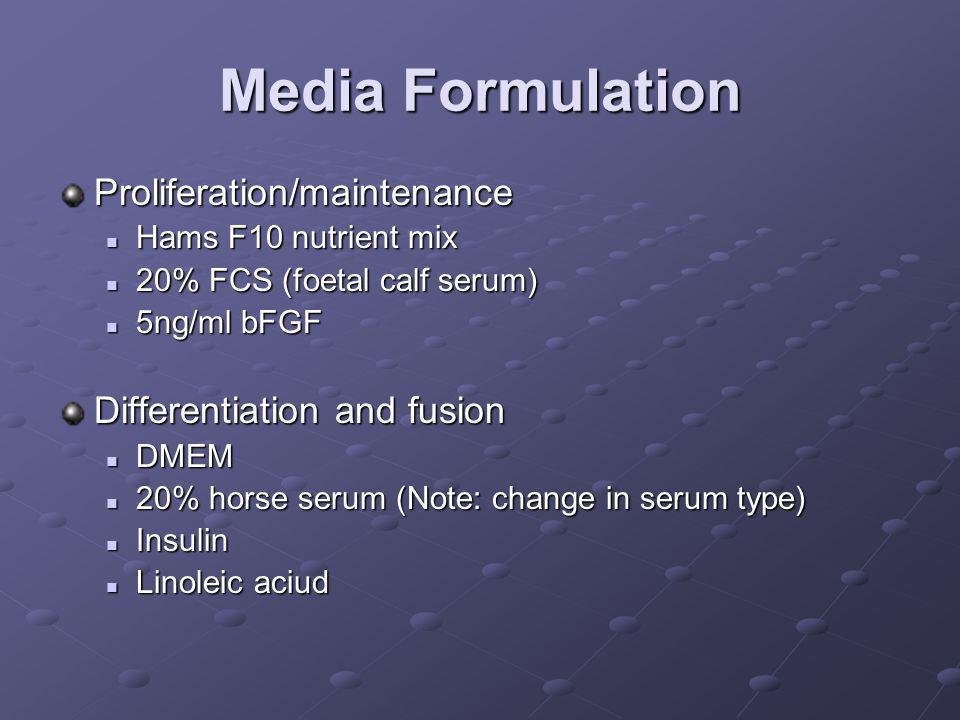 Media Formulation Proliferation/maintenance Hams F10 nutrient mix Hams F10 nutrient mix 20% FCS (foetal calf serum) 20% FCS (foetal calf serum) 5ng/ml bFGF 5ng/ml bFGF Differentiation and fusion DMEM DMEM 20% horse serum (Note: change in serum type) 20% horse serum (Note: change in serum type) Insulin Insulin Linoleic aciud Linoleic aciud