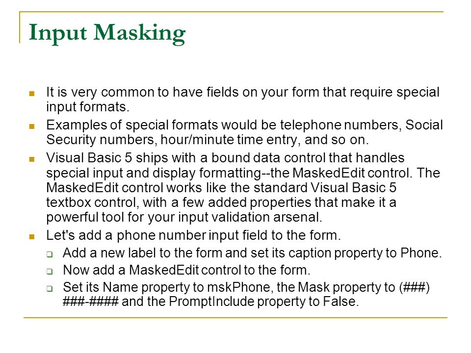 Input Masking It is very common to have fields on your form that require special input formats.