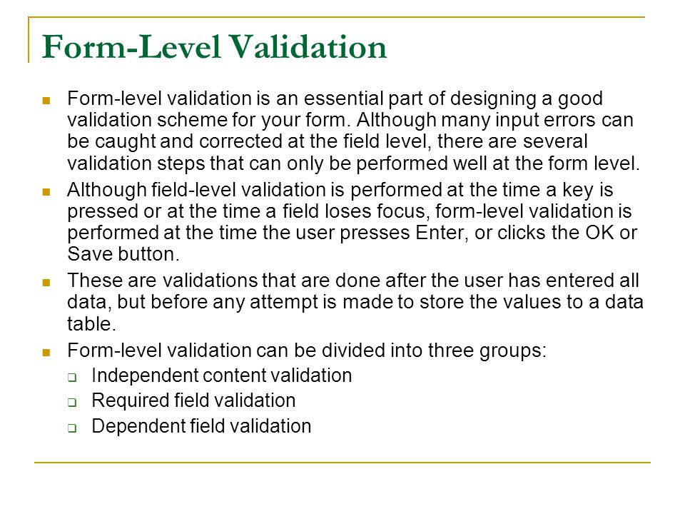 Form-Level Validation Form-level validation is an essential part of designing a good validation scheme for your form.