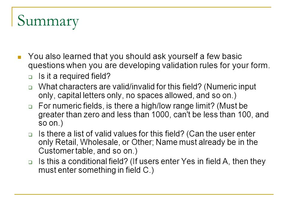 Summary You also learned that you should ask yourself a few basic questions when you are developing validation rules for your form.