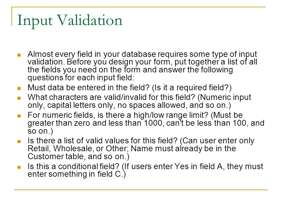 Input Validation Almost every field in your database requires some type of input validation.