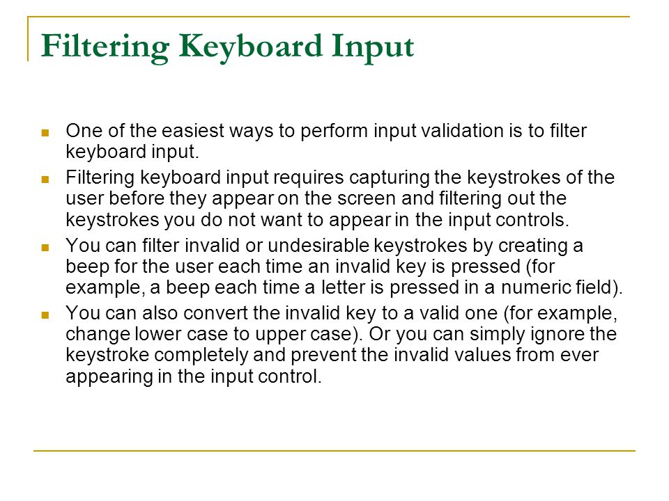 Filtering Keyboard Input One of the easiest ways to perform input validation is to filter keyboard input.
