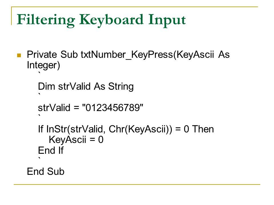 Filtering Keyboard Input Private Sub txtNumber_KeyPress(KeyAscii As Integer) ` Dim strValid As String ` strValid = 0123456789 ` If InStr(strValid, Chr(KeyAscii)) = 0 Then KeyAscii = 0 End If ` End Sub