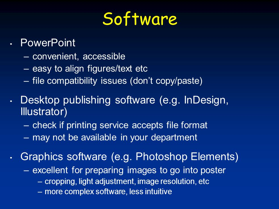 Software PowerPoint –convenient, accessible –easy to align figures/text etc –file compatibility issues (don't copy/paste) Desktop publishing software