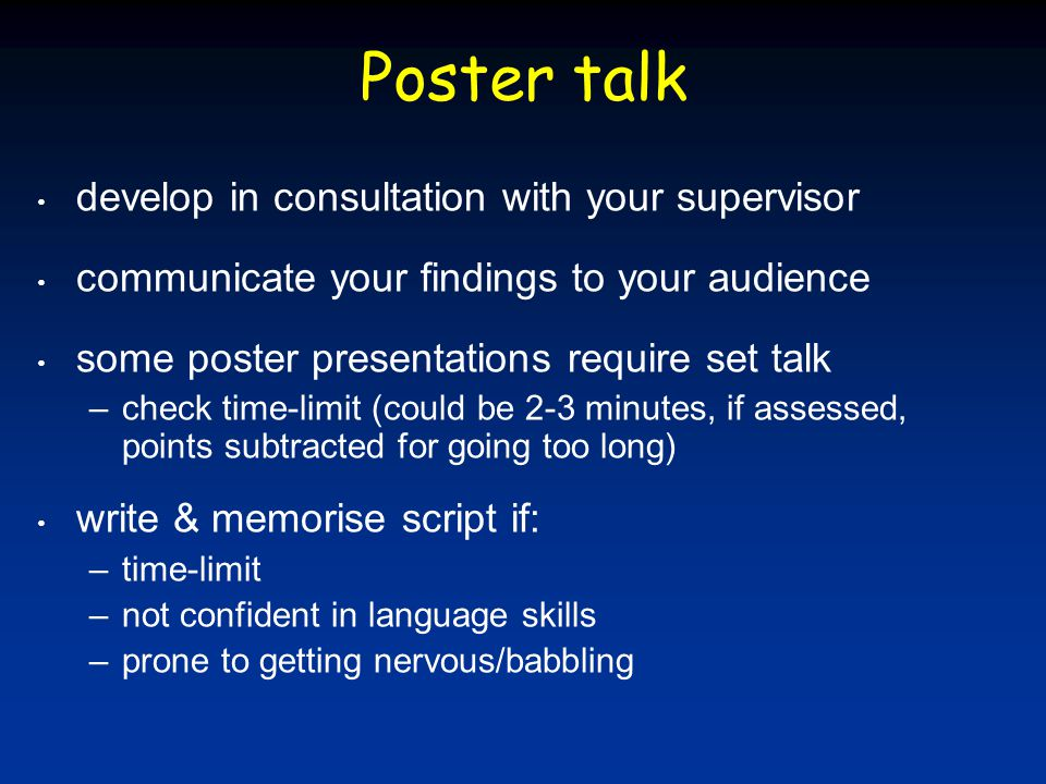 Poster talk develop in consultation with your supervisor communicate your findings to your audience some poster presentations require set talk –check time-limit (could be 2-3 minutes, if assessed, points subtracted for going too long) write & memorise script if: –time-limit –not confident in language skills –prone to getting nervous/babbling