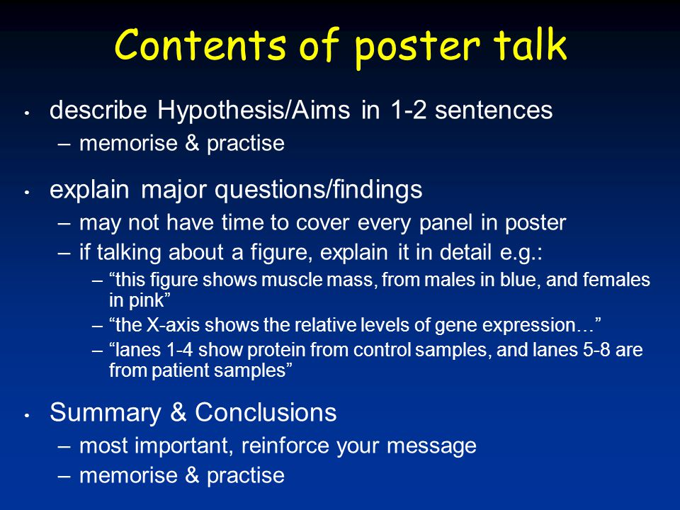 Contents of poster talk describe Hypothesis/Aims in 1-2 sentences –memorise & practise explain major questions/findings –may not have time to cover every panel in poster –if talking about a figure, explain it in detail e.g.: – this figure shows muscle mass, from males in blue, and females in pink – the X-axis shows the relative levels of gene expression… – lanes 1-4 show protein from control samples, and lanes 5-8 are from patient samples Summary & Conclusions –most important, reinforce your message –memorise & practise