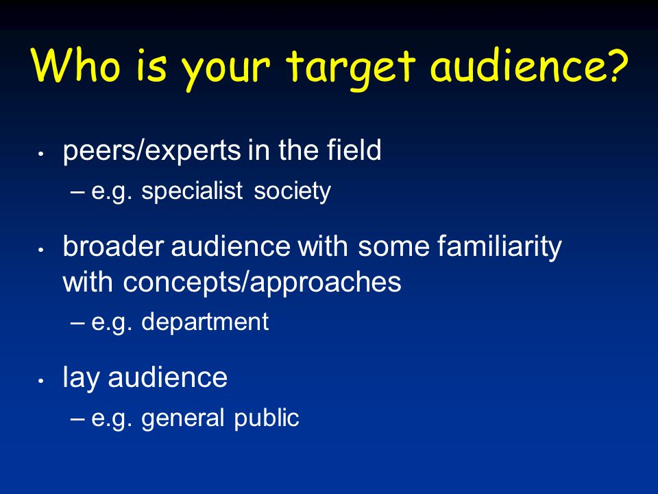 Who is your target audience.peers/experts in the field –e.g.
