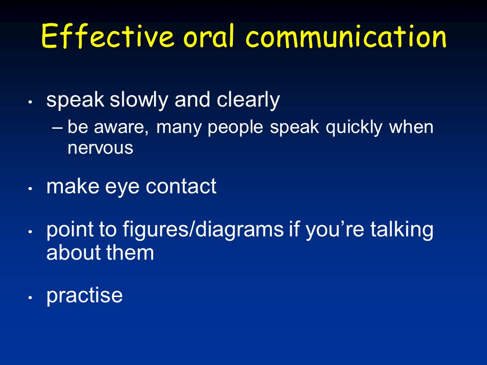 Effective oral communication speak slowly and clearly –be aware, many people speak quickly when nervous make eye contact point to figures/diagrams if you're talking about them practise