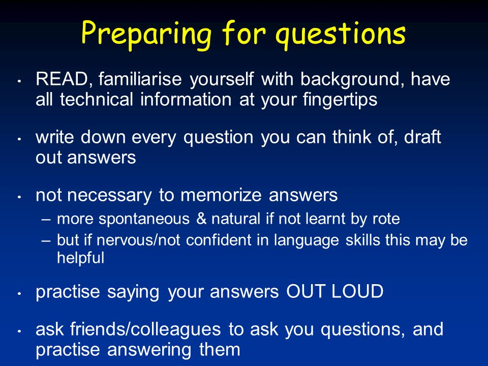 Preparing for questions READ, familiarise yourself with background, have all technical information at your fingertips write down every question you can think of, draft out answers not necessary to memorize answers –more spontaneous & natural if not learnt by rote –but if nervous/not confident in language skills this may be helpful practise saying your answers OUT LOUD ask friends/colleagues to ask you questions, and practise answering them