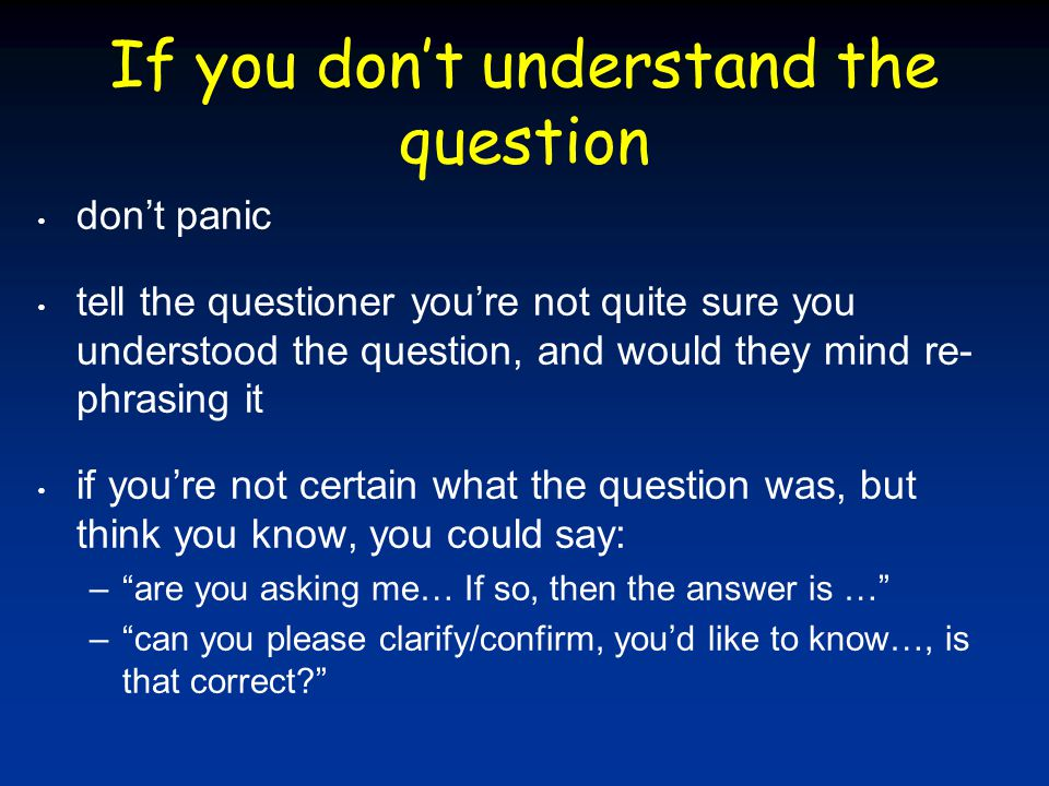 If you don't understand the question don't panic tell the questioner you're not quite sure you understood the question, and would they mind re- phrasi