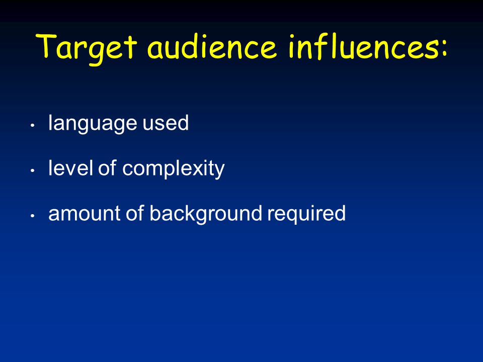 Target audience influences: language used level of complexity amount of background required