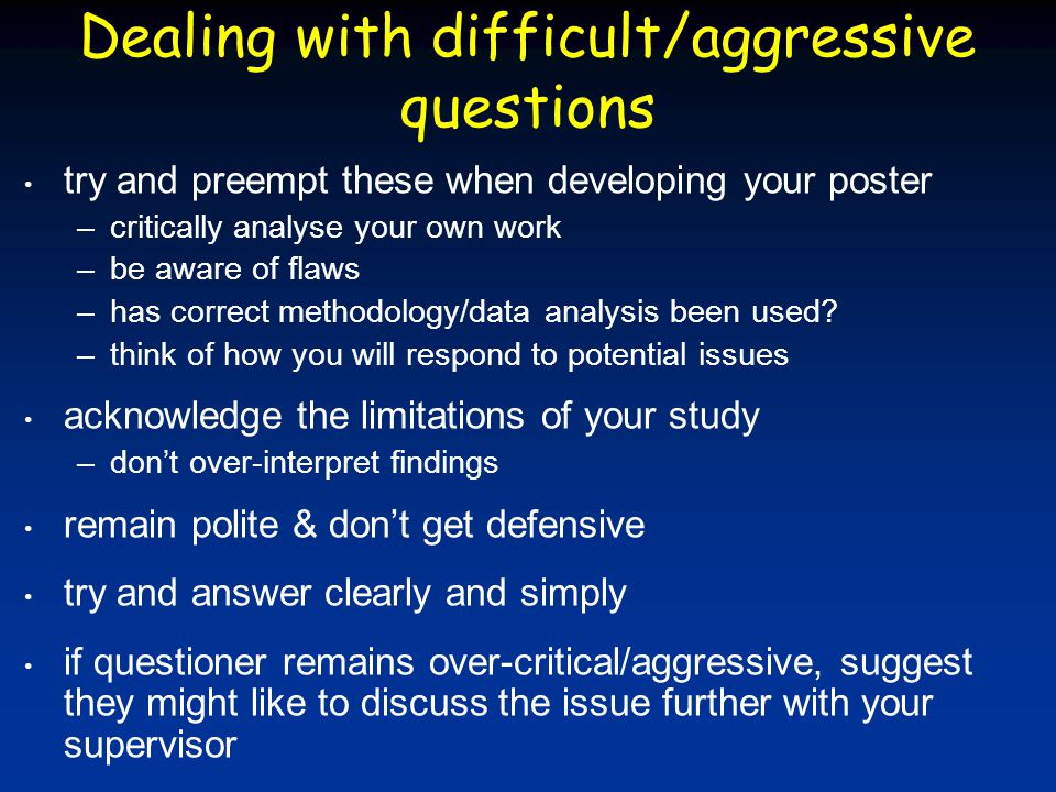 Dealing with difficult/aggressive questions try and preempt these when developing your poster –critically analyse your own work –be aware of flaws –ha