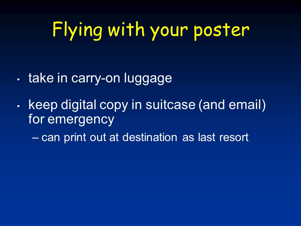 Flying with your poster take in carry-on luggage keep digital copy in suitcase (and email) for emergency –can print out at destination as last resort