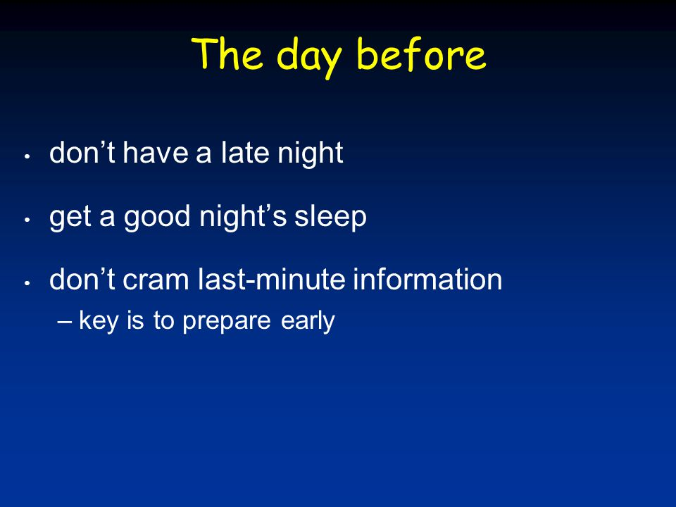 The day before don't have a late night get a good night's sleep don't cram last-minute information –key is to prepare early