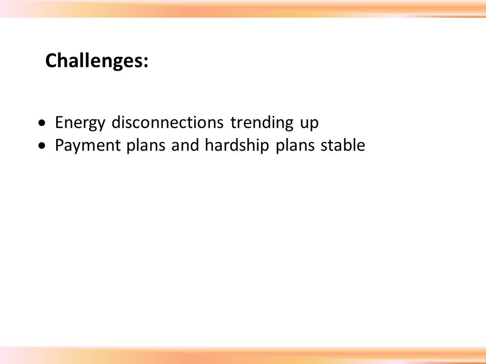  Energy disconnections trending up  Payment plans and hardship plans stable Challenges: