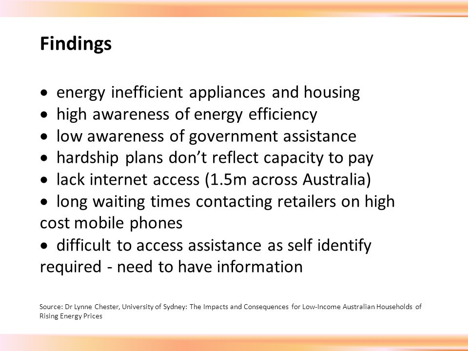 Findings  energy inefficient appliances and housing  high awareness of energy efficiency  low awareness of government assistance  hardship plans don't reflect capacity to pay  lack internet access (1.5m across Australia)  long waiting times contacting retailers on high cost mobile phones  difficult to access assistance as self identify required - need to have information Source: Dr Lynne Chester, University of Sydney: The Impacts and Consequences for Low-Income Australian Households of Rising Energy Prices