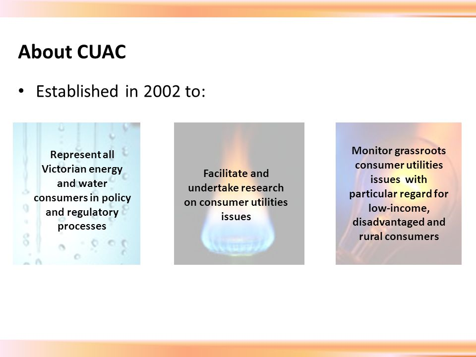 About CUAC Established in 2002 to: Represent all Victorian energy and water consumers in policy and regulatory processes Facilitate and undertake research on consumer utilities issues Monitor grassroots consumer utilities issues with particular regard for low-income, disadvantaged and rural consumers