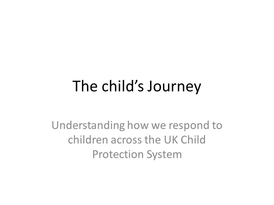The child's Journey Understanding how we respond to children across the UK Child Protection System