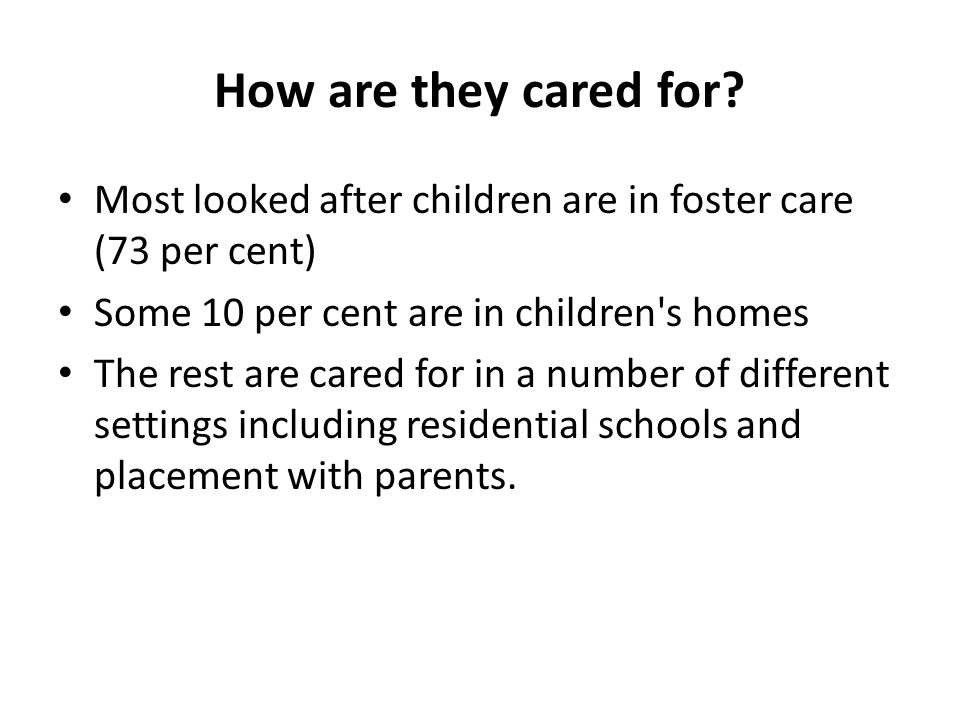 How are they cared for? Most looked after children are in foster care (73 per cent) Some 10 per cent are in children's homes The rest are cared for in