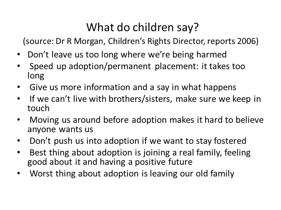 What do children say? (source: Dr R Morgan, Children's Rights Director, reports 2006) Don't leave us too long where we're being harmed Speed up adopti