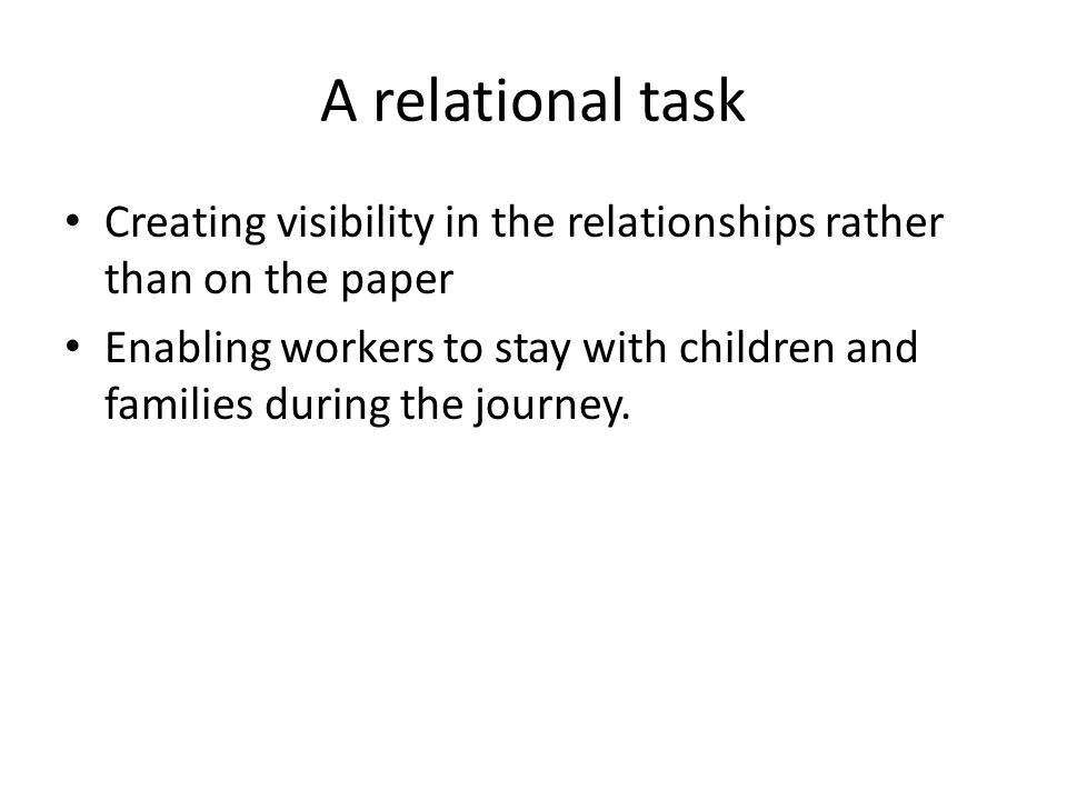 A relational task Creating visibility in the relationships rather than on the paper Enabling workers to stay with children and families during the jou