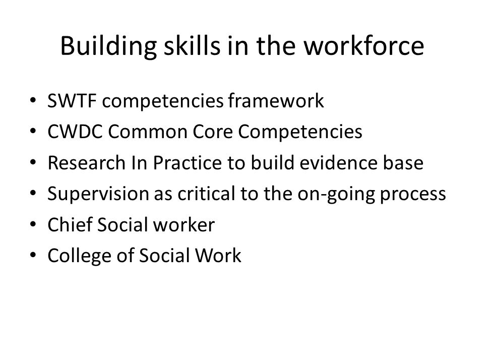 Building skills in the workforce SWTF competencies framework CWDC Common Core Competencies Research In Practice to build evidence base Supervision as