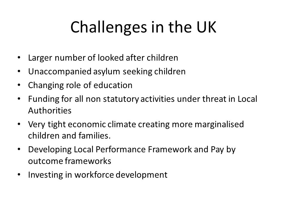 Challenges in the UK Larger number of looked after children Unaccompanied asylum seeking children Changing role of education Funding for all non statu