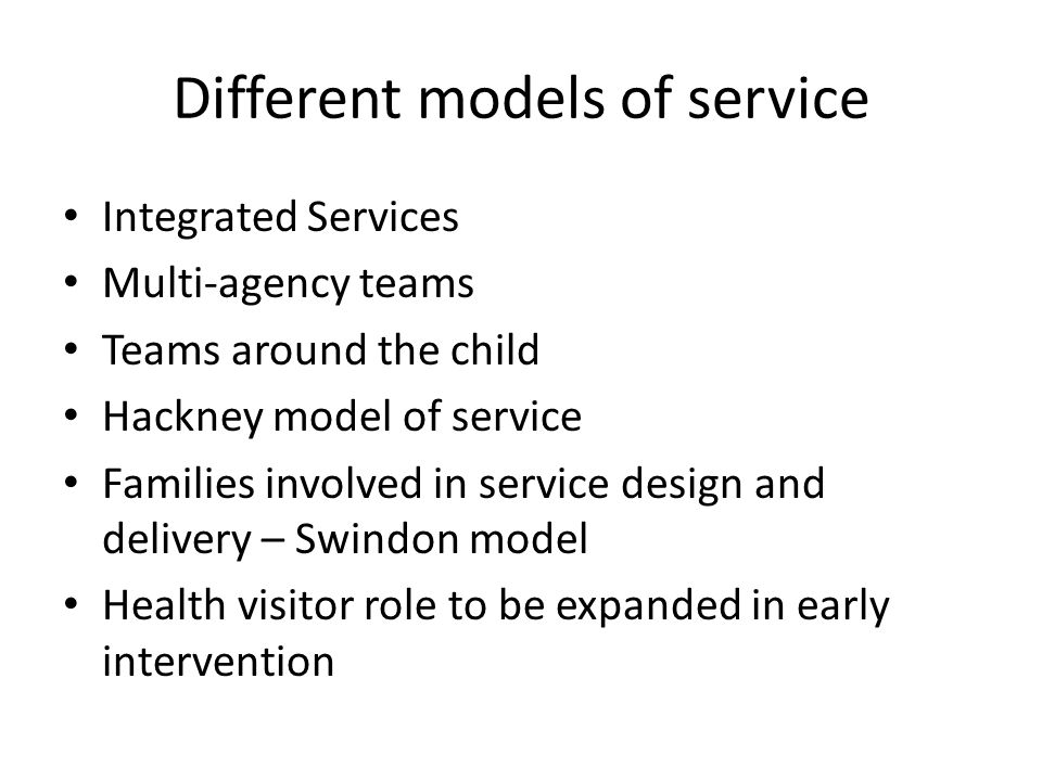 Different models of service Integrated Services Multi-agency teams Teams around the child Hackney model of service Families involved in service design