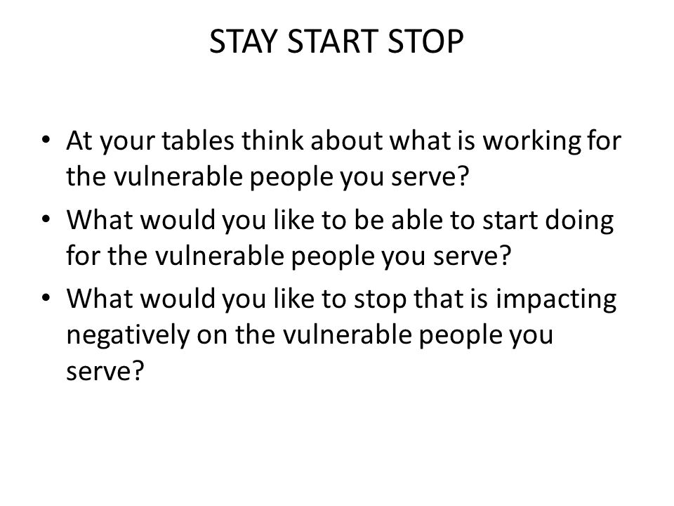 STAY START STOP At your tables think about what is working for the vulnerable people you serve? What would you like to be able to start doing for the