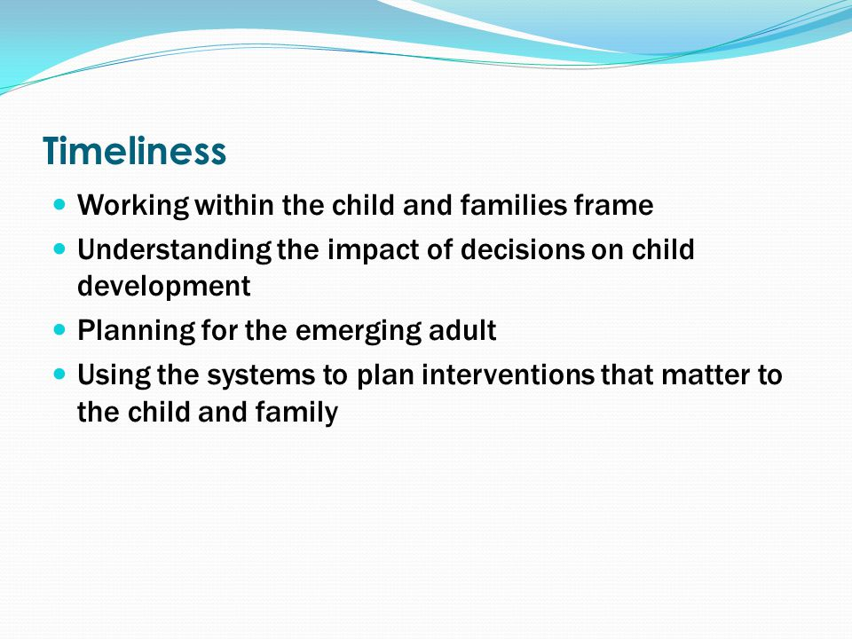 Timeliness Working within the child and families frame Understanding the impact of decisions on child development Planning for the emerging adult Using the systems to plan interventions that matter to the child and family
