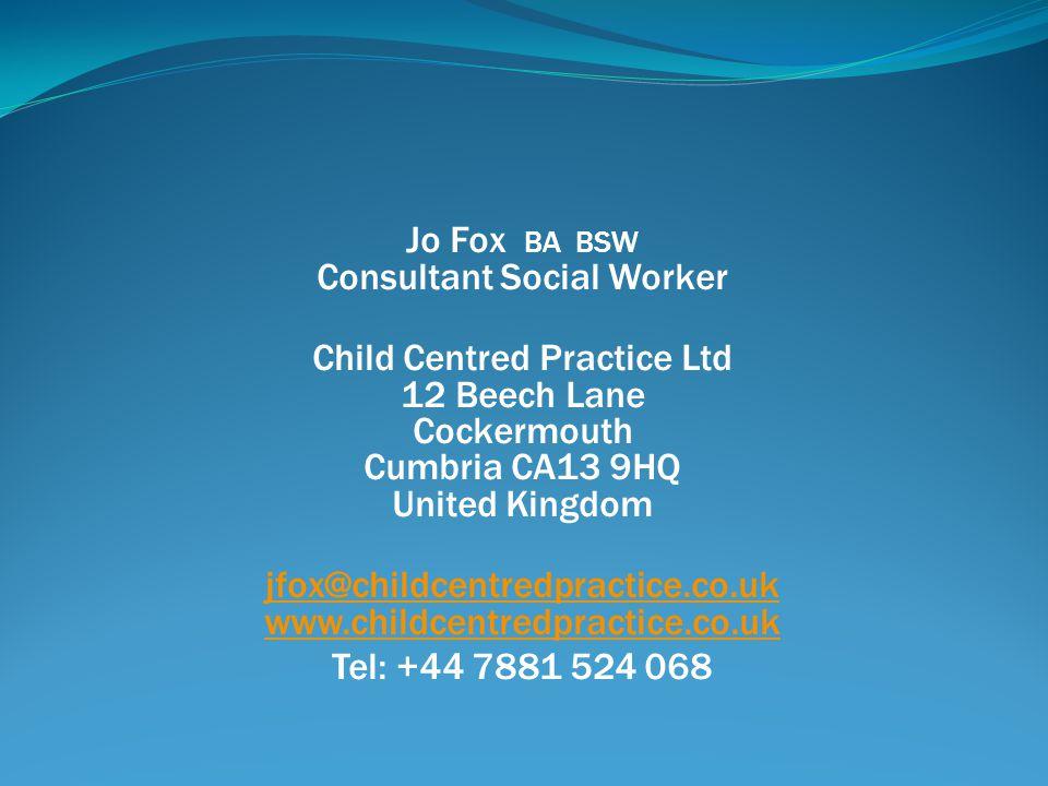 Jo Fox BA BSW Consultant Social Worker Child Centred Practice Ltd 12 Beech Lane Cockermouth Cumbria CA13 9HQ United Kingdom jfox@childcentredpractice.co.uk www.childcentredpractice.co.uk Tel: +44 7881 524 068