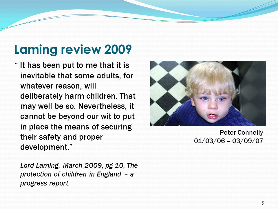 Laming review 2009 It has been put to me that it is inevitable that some adults, for whatever reason, will deliberately harm children.
