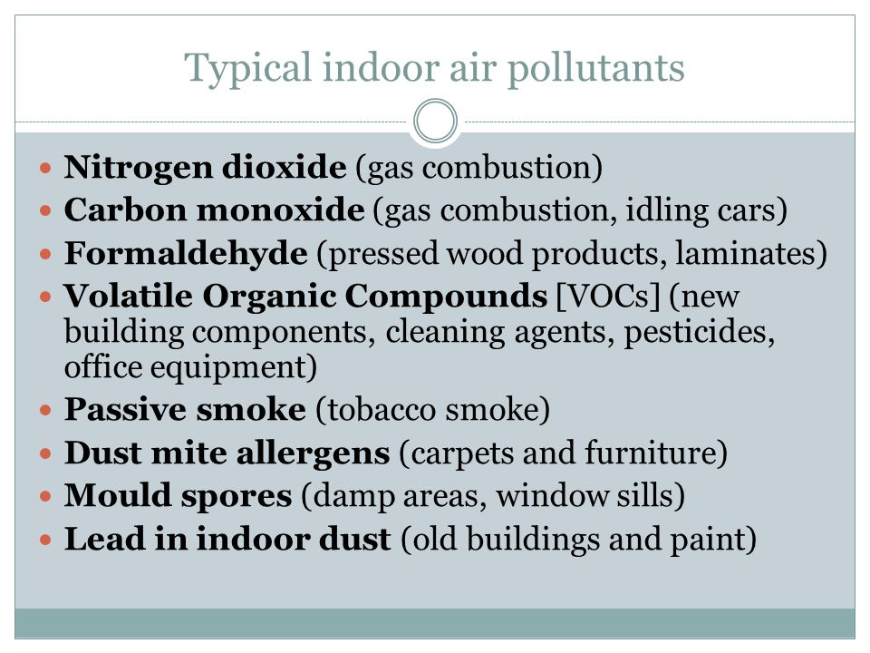 Typical indoor air pollutants Nitrogen dioxide (gas combustion) Carbon monoxide (gas combustion, idling cars) Formaldehyde (pressed wood products, laminates) Volatile Organic Compounds [VOCs] (new building components, cleaning agents, pesticides, office equipment) Passive smoke (tobacco smoke) Dust mite allergens (carpets and furniture) Mould spores (damp areas, window sills) Lead in indoor dust (old buildings and paint)