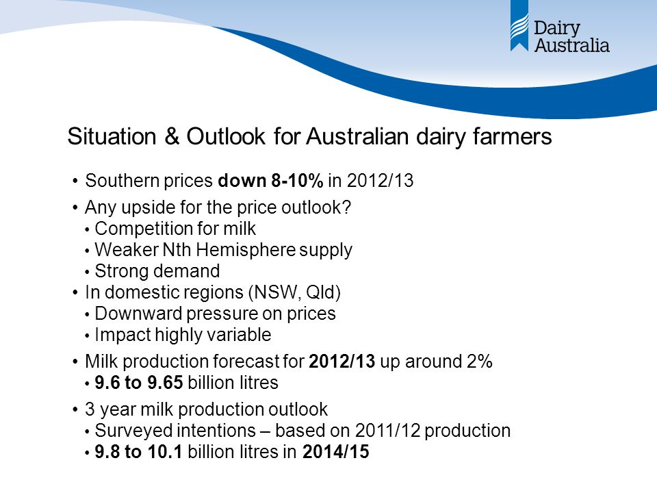 Situation & Outlook for Australian dairy farmers Southern prices down 8-10% in 2012/13 Any upside for the price outlook.