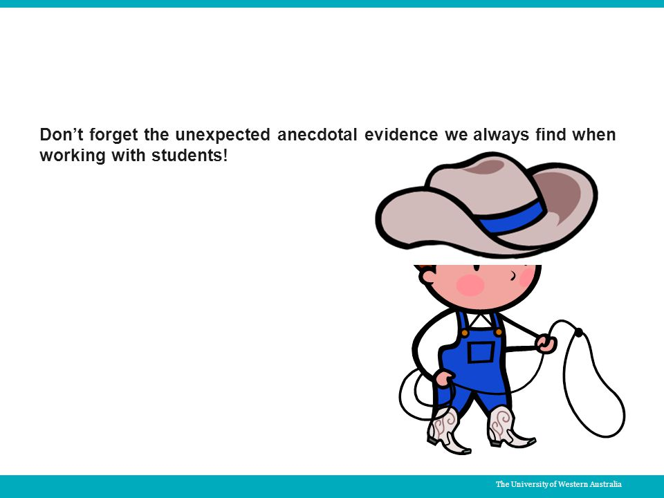 The University of Western Australia Don't forget the unexpected anecdotal evidence we always find when working with students!