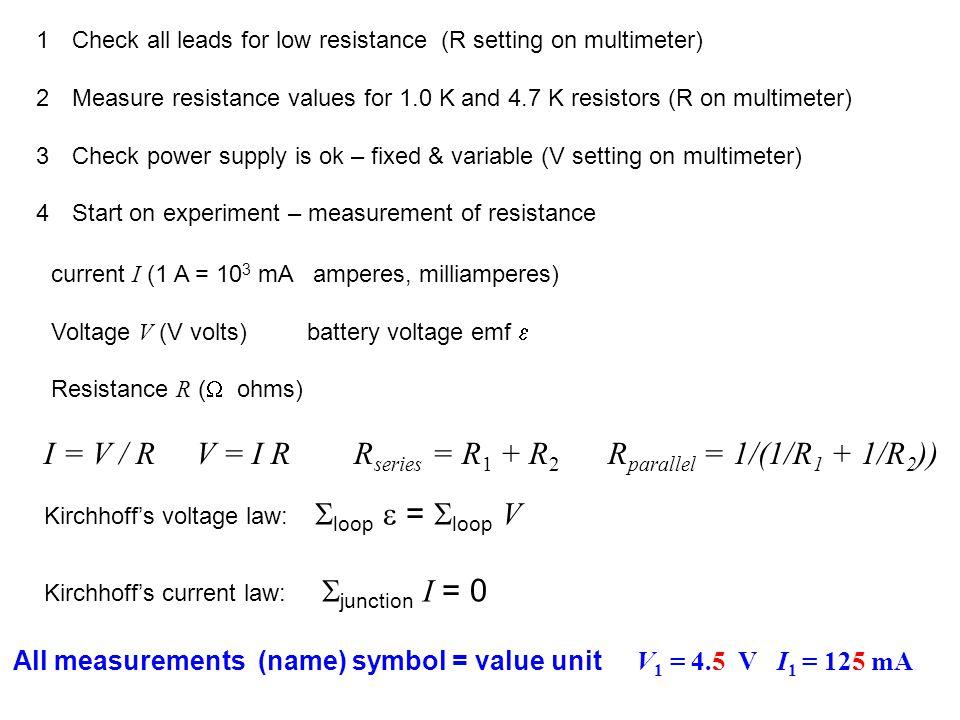 1Check all leads for low resistance (R setting on multimeter) 2Measure resistance values for 1.0 K and 4.7 K resistors (R on multimeter) 3Check power supply is ok – fixed & variable (V setting on multimeter) 4Start on experiment – measurement of resistance current I (1 A = 10 3 mA amperes, milliamperes) Voltage V (V volts) battery voltage emf  Resistance R (  ohms) I = V / R V = I R R series = R 1 + R 2 R parallel = 1/(1/R 1 + 1/R 2 )) Kirchhoff's voltage law:  loop  =  loop V Kirchhoff's current law:  junction I = 0 All measurements (name) symbol = value unit V 1 = 4.5 V I 1 = 125 mA